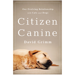 Citizen Canine: Our Evolving Relationship with Cats and Dogs. Author: David Grimm